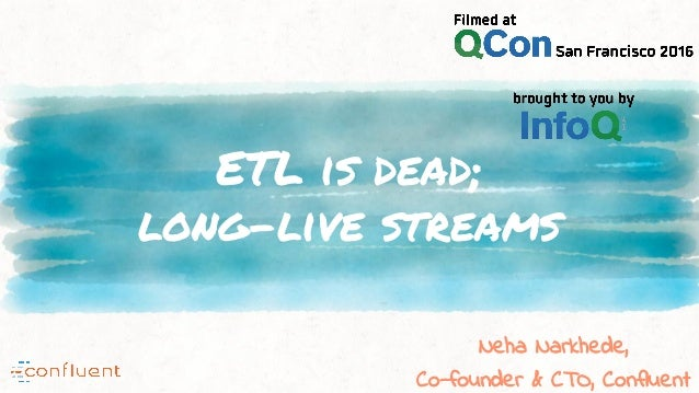 ETL is dead; long-live streams Neha Narkhede, Co-founder & CTO, Confluent