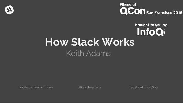 How Slack Works Keith Adams kma@slack-corp.com @keithmadams facebook.com/kma