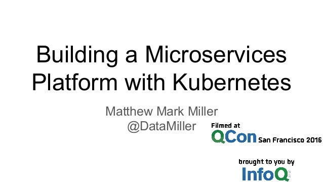 Building a Microservices Platform with Kubernetes Matthew Mark Miller @DataMiller