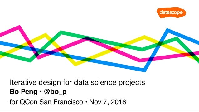 Bo Peng • @bo_p Iterative design for data science projects for QCon San Francisco • Nov 7, 2016