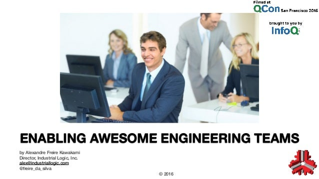 ENABLING AWESOME ENGINEERING TEAMS by Alexandre Freire Kawakami Director, Industrial Logic, Inc. alex@industriallogic.com ...