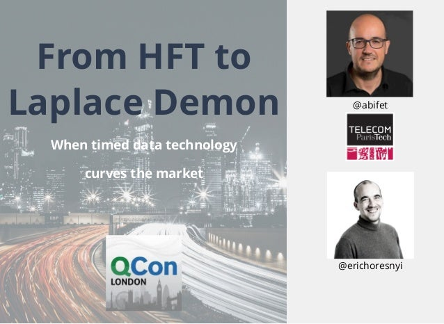 From HFT to Laplace Demon When timed data technology curves the market @erichoresnyi @abifet