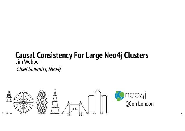 Causal Consistency For Large Neo4j Clusters Jim Webber Chief Scientist, Neo4j QCon London