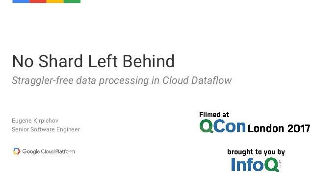 Eugene Kirpichov Senior Software Engineer No Shard Left Behind Straggler-free data processing in Cloud Dataflow