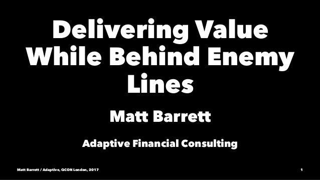 Delivering Value While Behind Enemy Lines Matt Barrett Adaptive Financial Consulting Matt Barrett / Adaptive, QCON London,...
