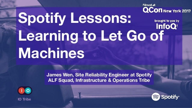 Spotify Lessons: Learning to Let Go of Machines IO Tribe James Wen, Site Reliability Engineer at Spotify ALF Squad, Infr...
