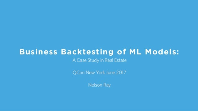A Case Study in Real Estate QCon New York June 2017 Nelson Ray Business Backtesting of ML Models:
