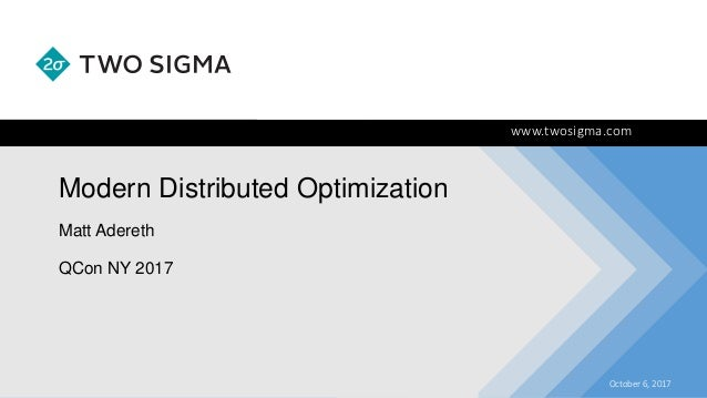 www.twosigma.com Modern Distributed Optimization October 6, 2017 Matt Adereth QCon NY 2017