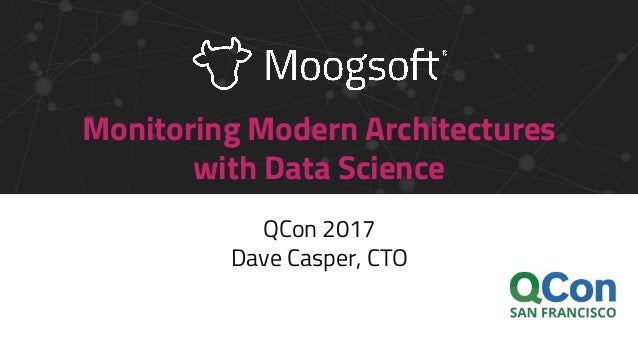Monitoring Modern Architectures with Data Science QCon 2017 Dave Casper, CTO