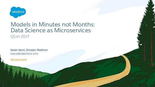 Models in Minutes not Months: Data Science as Microservices QCon 2017 saerni@salesforce.com @itweetsarah Sarah Aerni, Ein...