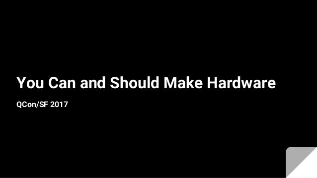 You Can and Should Make Hardware QCon/SF 2017