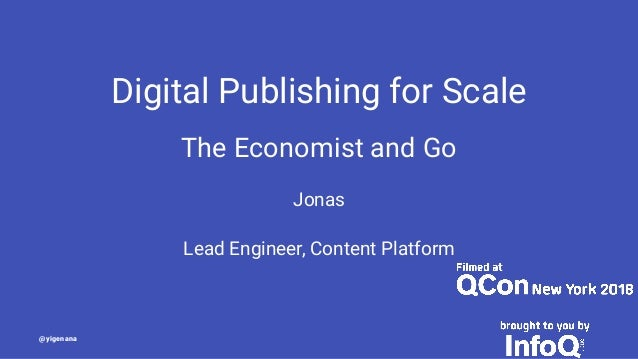 Digital Publishing for Scale The Economist and Go Jonas Lead Engineer, Content Platform @yigenana