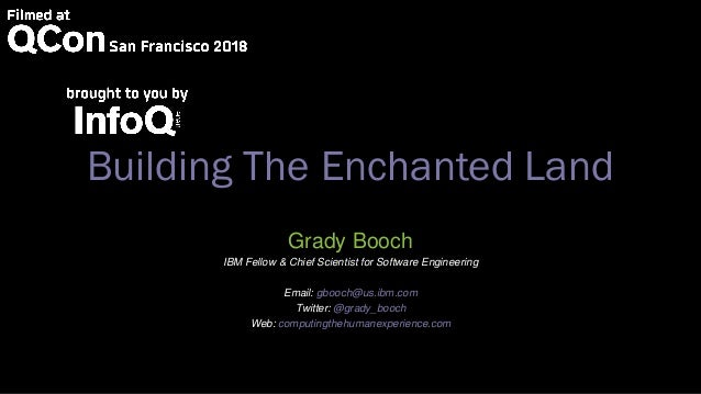 Building The Enchanted Land Grady Booch IBM Fellow & Chief Scientist for Software Engineering Email: gbooch@us.ibm.com Twi...