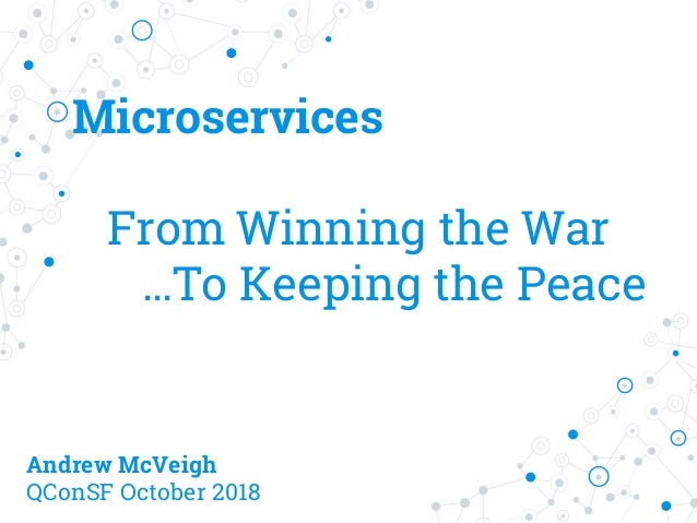 Microservices From Winning the War …To Keeping the Peace Andrew McVeigh QConSF October 2018