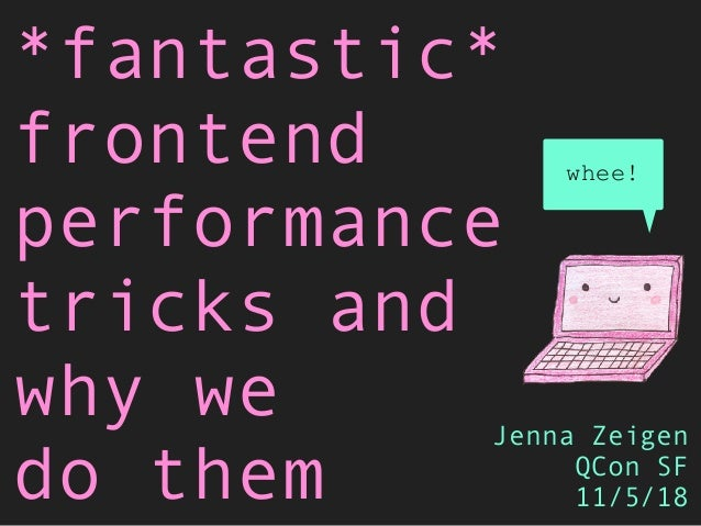 *fantastic* frontend performance tricks and why we do them Jenna Zeigen QCon SF 11/5/18 whee!