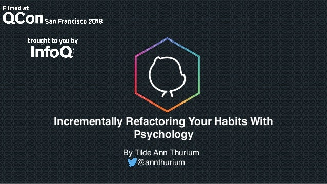 Incrementally Refactoring Your Habits With Psychology By Tilde Ann Thurium @annthurium
