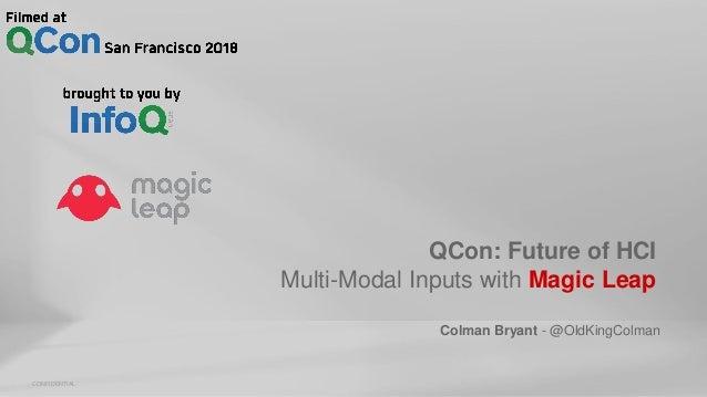 CONFIDENTIAL QCon: Future of HCI Multi-Modal Inputs with Magic Leap Colman Bryant - @OldKingColman