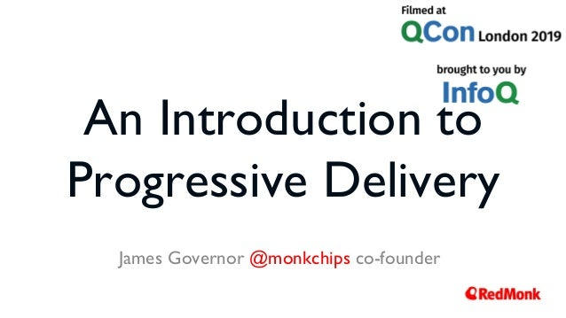 An Introduction to Progressive Delivery James Governor @monkchips co-founder