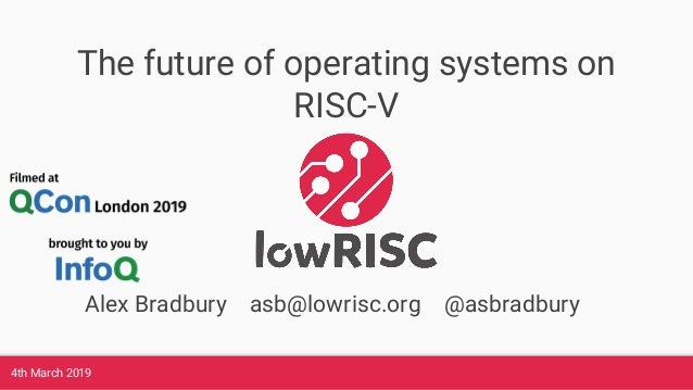 4th March 2019 The future of operating systems on RISC-V Alex Bradbury asb@lowrisc.org @asbradbury