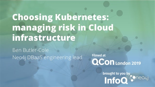 Choosing Kubernetes: managing risk in Cloud infrastructure Ben Butler-Cole Neo4j DBaaS engineering lead