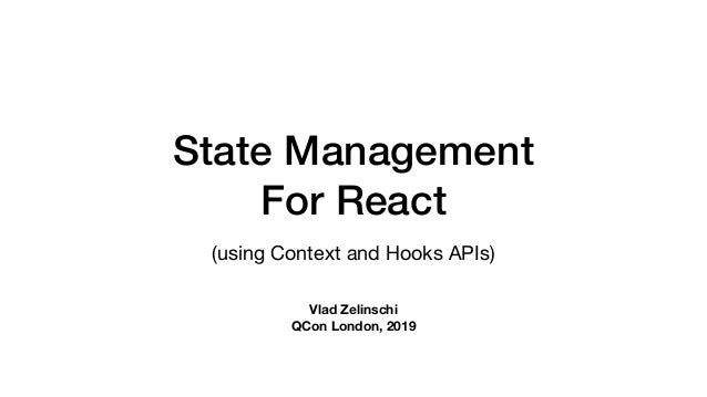 State Management For React (using Context and Hooks APIs) Vlad Zelinschi QCon London, 2019