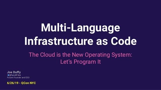 Multi-Language Infrastructure as Code The Cloud is the New Operating System: Let's Program It Joe Duffy @funcOfJoe Pulumi ...