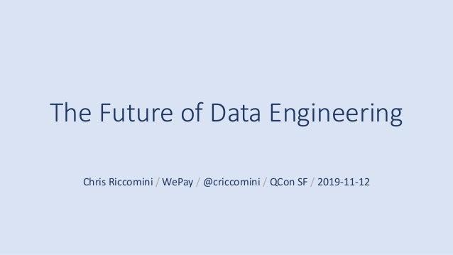 The Future of Data Engineering Chris Riccomini / WePay / @criccomini / QCon SF / 2019-11-12