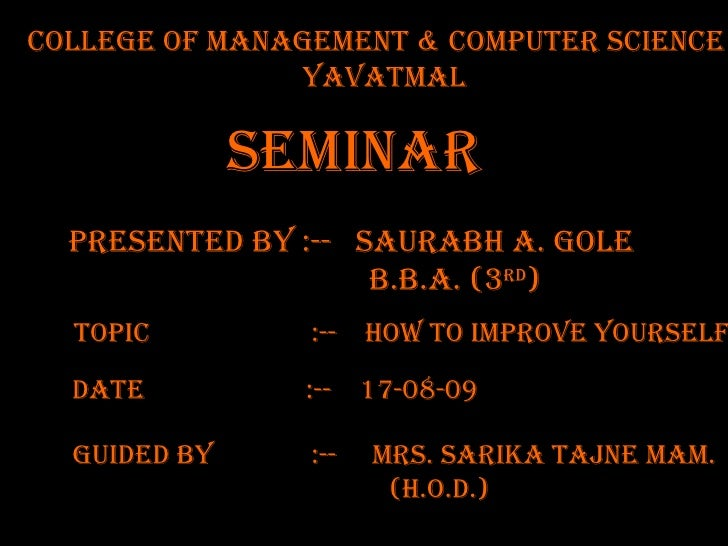 College OF MANAGEMENT & COMPUTER SCIENCE yavatmal TOPIC  :--  how to improve yourself PRESENTED BY :--  Saurabh A. gole   ...