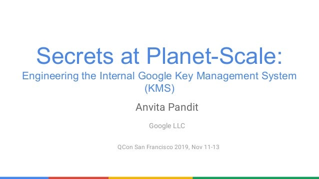 Secrets at Planet-Scale: Engineering the Internal Google Key Management System (KMS) QCon San Francisco 2019, Nov 11-13 An...