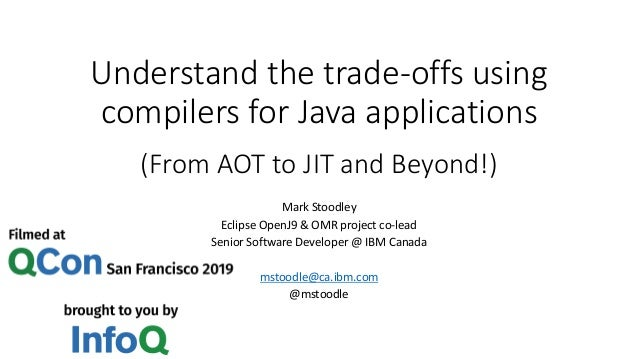 Understand the trade-offs using compilers for Java applications (From AOT to JIT and Beyond!) Mark Stoodley Eclipse OpenJ9...