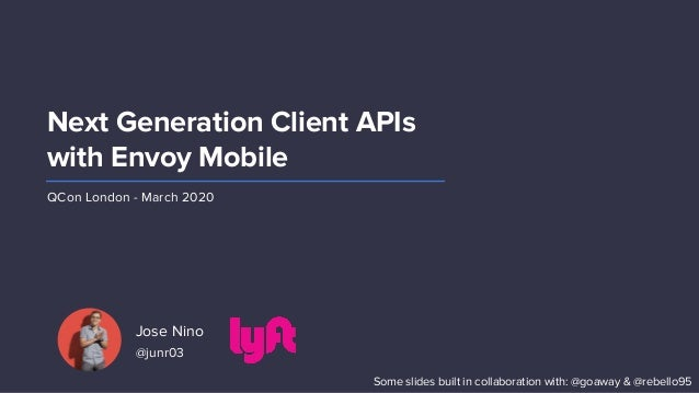Jose Nino @junr03 Next Generation Client APIs with Envoy Mobile QCon London - March 2020 Some slides built in collaboratio...