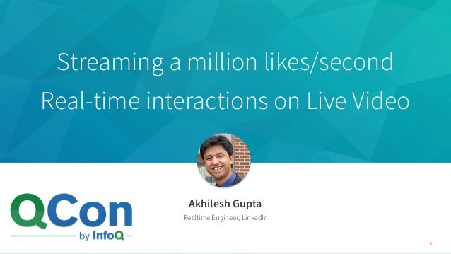 Streaming a million likes/second Real-time interactions on Live Video Akhilesh Gupta Realtime Engineer, LinkedIn 2