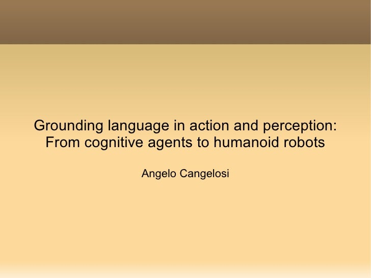 Grounding language in action and perception: From cognitive agents to humanoid robots Angelo Cangelosi