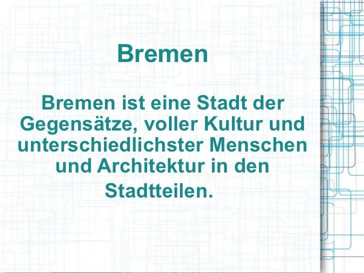 Bremen Bremen ist eine Stadt der Gegensätze, voller Kultur und unterschiedlichster Menschen und Architektur in den Stadtte...