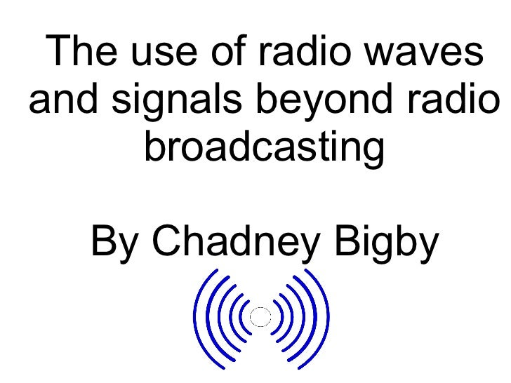 The use of radio waves and signals beyond radio broadcasting By Chadney Bigby