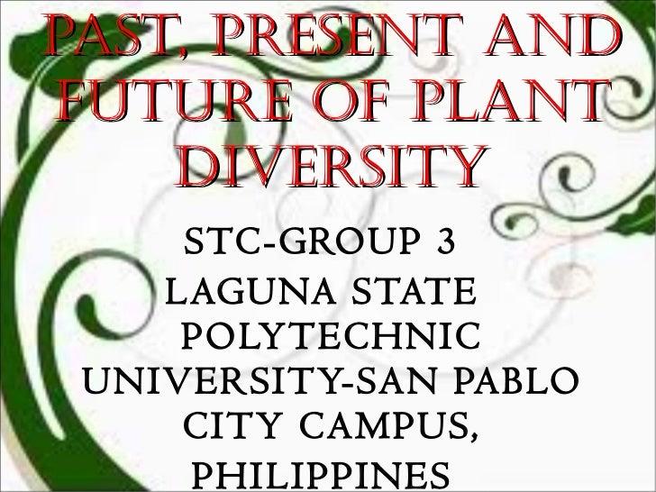 Past, Present and Future of Plant Diversity <ul><li>STC-GROUP 3 </li></ul><ul><li>LAGUNA STATE POLYTECHNIC UNIVERSITY-SAN ...