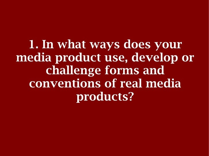 1. In what ways does yourmedia product use, develop or     challenge forms and conventions of real media          products?