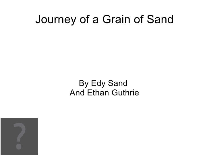 Journey of a Grain of Sand        By Edy Sand      And Ethan Guthrie