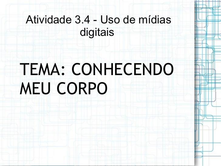 Atividade 3.4 - Uso de mídias           digitaisTEMA: CONHECENDOMEU CORPO
