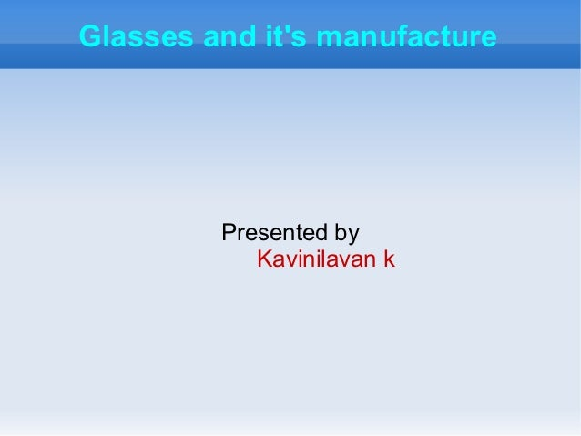 Glasses and its manufacture         Presented by            Kavinilavan k