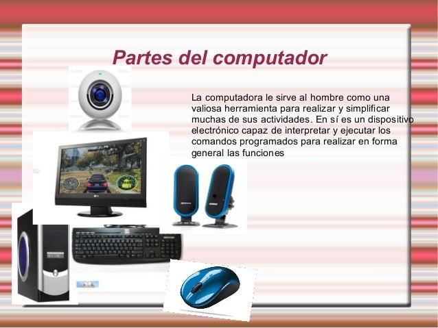 Partes del computador La computadora le sirve al hombre como una valiosa herramienta para realizar y simplificar muchas de...