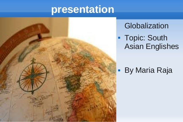 presentation Globalization     Topic: South Asian Englishes By Maria Raja
