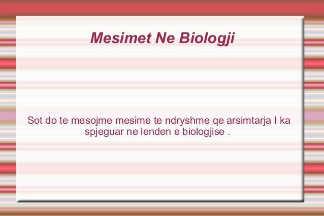 Mesimet Ne Biologji  Sot do te mesojme mesime te ndryshme qe arsimtarja I ka spjeguar ne lenden e biologjise .