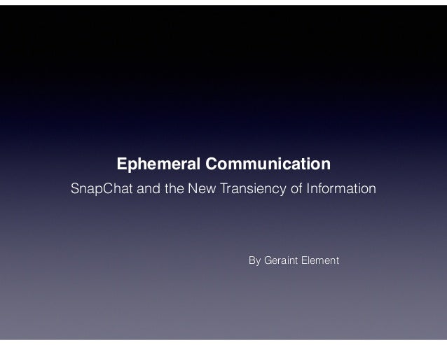 Ephemeral Communication SnapChat and the New Transiency of Information By Geraint Element