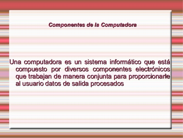 Componentes ddee llaa CCoommppuuttaaddoorraa  UUnnaa ccoommppuuttaaddoorraa eess uunn ssiisstteemmaa iinnffoorrmmááttiicco...