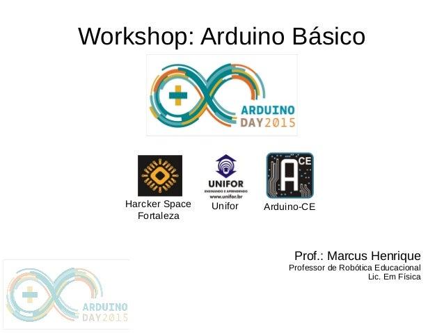 Workshop: Arduino Básico Prof.: Marcus Henrique Professor de Robótica Educacional Lic. Em Física Arduino-CEHarcker Space F...