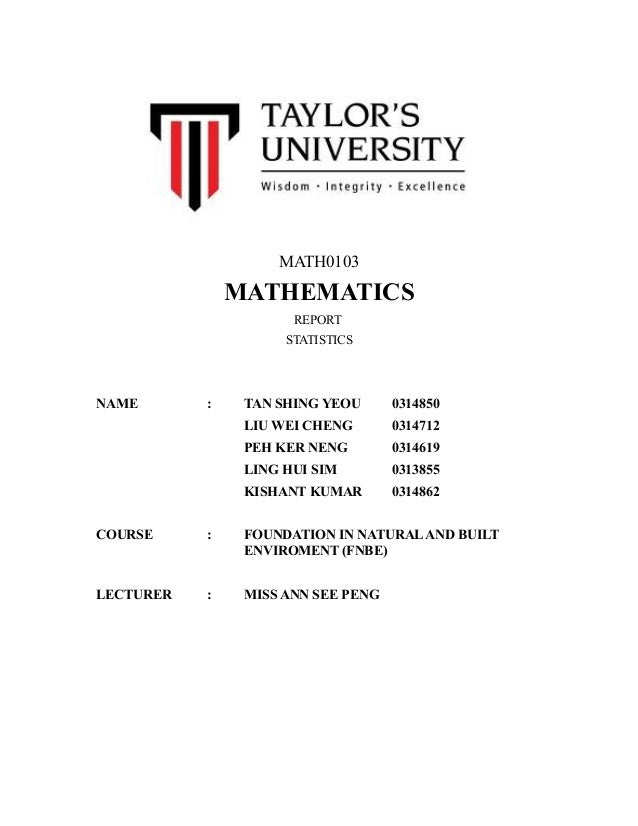 MATH0103  MATHEMATICS REPORT STATISTICS  NAME  :  TAN SHING YEOU  0314850  LIU WEI CHENG  0314712  PEH KER NENG  0314619  ...