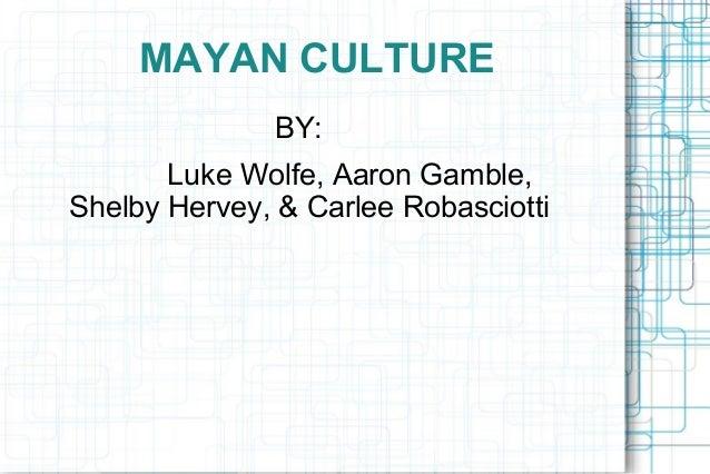 MAYAN CULTURE BY: Luke Wolfe, Aaron Gamble, Shelby Hervey, & Carlee Robasciotti