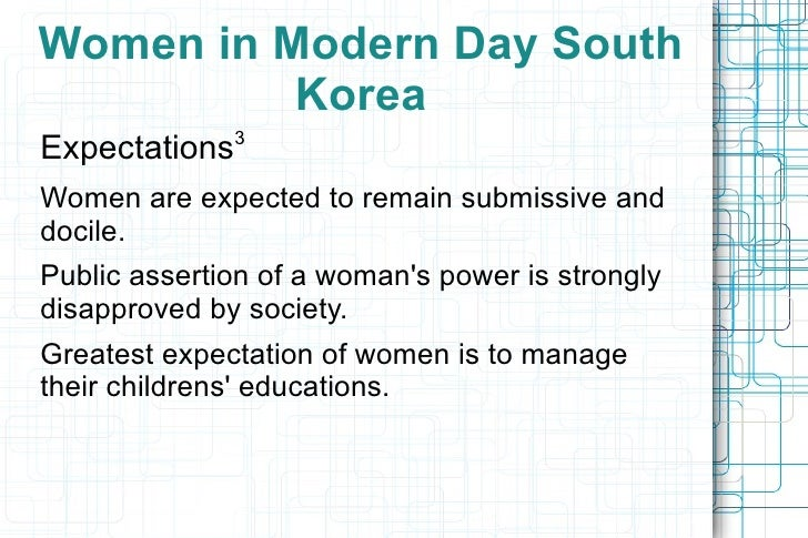 <ul>Women in Modern Day South Korea </ul><ul><li>Expectations 3 </li></ul><ul><ul><li>Women are expected to remain submiss...