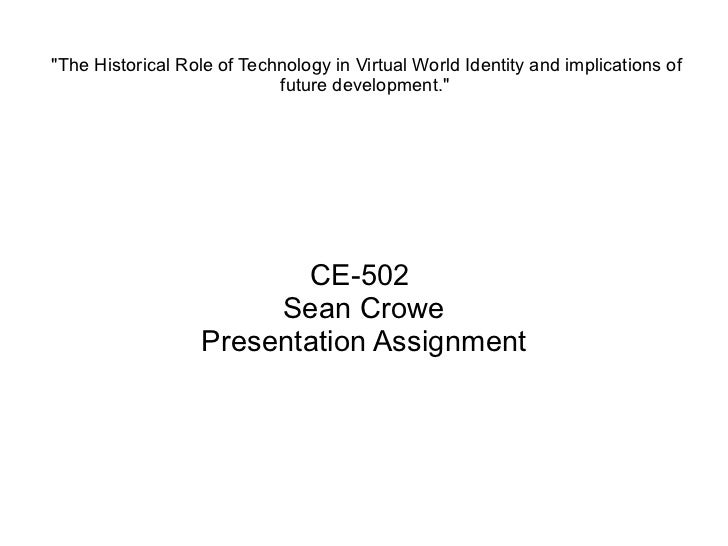 """""""The Historical Role of Technology in Virtual World Identity and implications of future development.""""   CE-502  ..."""